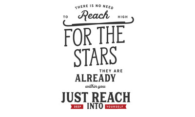 there is no need to reach high for the stars, they are already within you just reach deep into yourself