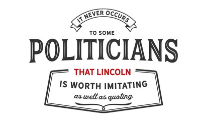 it never occurs to some politicians that lincoln is worth imitating as well as quoting