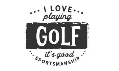 I love playing golf, It's good sportsmanship.