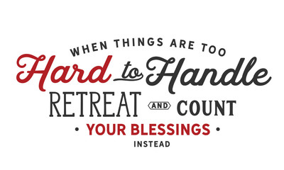 When things are too hard to handle, retreat & count your blessings instead.