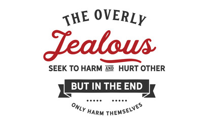 the overly jealous seek to harm and hurt other but in the end only harm themselves