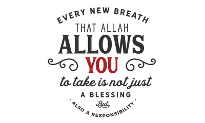 every new breath that Allah allows you to take is not just blessing but also a responsibility