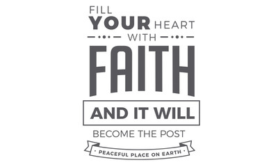 Fill your heart with Faith and it will become the post peaceful place on earth