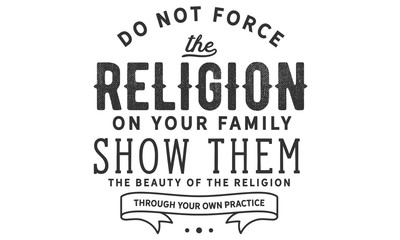 Do not force the religion on your family. show them the beauty of the religion through your own practice