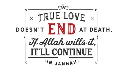 true love doesn't end at death if Allah wills it, it'll continue in jannah