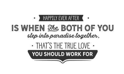 Happily ever after is when the both of you step into paradise together, that's the true love you should work for.