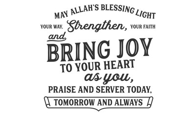 may Allah's blessing light your way, strengthen, your faith and bring joy to your heart as you, praise and server today tomorrow and always