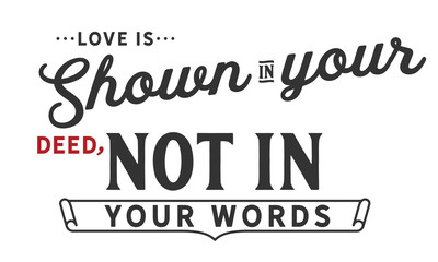 love is shown in your deed, not in your words
