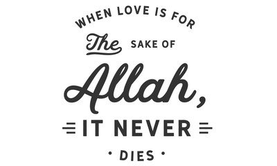 When love is for the sake of Allah, it never die.