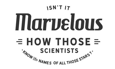 isn't it marvelous how those scientists know the names of all those stars?