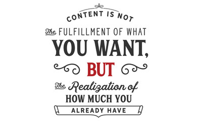 content is not the fulfillment of what you want, but the realization of how much you already have