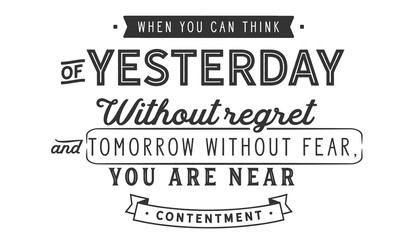 When you can think of yesterday without regret and tomorrow without fear, you are near contentment.