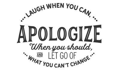 Laugh when you can,apologize when you should,and let go of what you can't change.