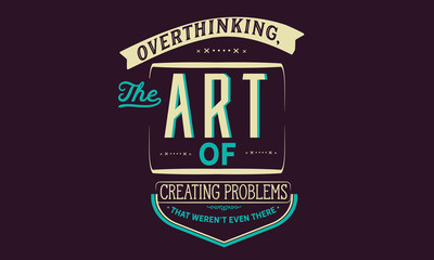 overthinking, the art of creating problems that weren't even there