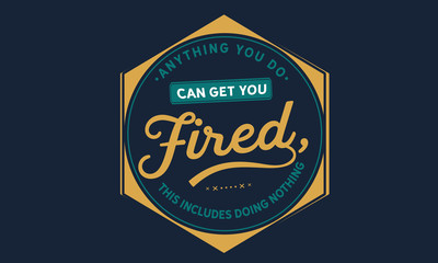 Anything you do can get you fired; this includes doing nothing.