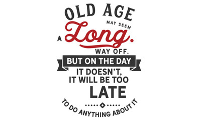 an old age may seem a long way off. but on the day it doesn't, it will be too late to do anything about it