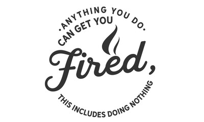 anything you do can get you fired, this includes doing nothing