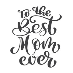 Quote Best mom ever. Excellent holiday card. Vector illustration on white background. Mother s Day. Modern hand lettering and calligraphy. For greeting card, poster, banner, printing, mailing