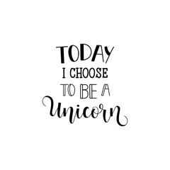 Today I choose to be a unicorn. lettering. It can be used for sticker, patch, phone case, poster, t-shirt, mug etc.