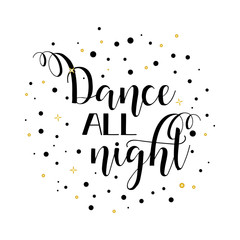 Dance all night. Lettering. Inspirational vector Hand drawn typography poster. T shirt calligraphic design.