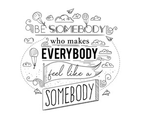 Typography poster with hand drawn elements. Inspirational quote. Be somebody who makes everybody feel like a somebody. Concept design for t-shirt, print, card. Vintage vector illustration