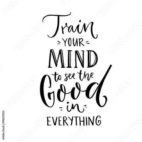 Train Your Mind To See The Good In Everything Inspirational Quote