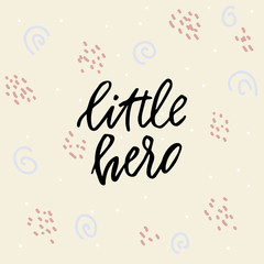 Hand drawn lettering card. The inscription: little hero. Perfect design for greeting cards, posters, T-shirts, banners, print invitations.