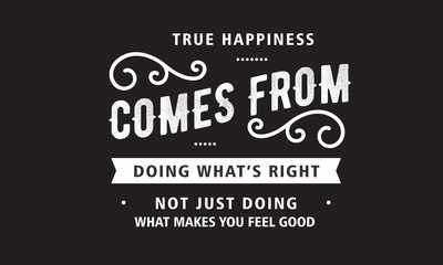 true happiness comes from doing what's right not just doing what makes you feel good