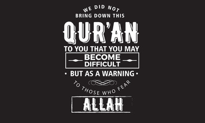 we did not bring down this qur'an to you that you may become difficult but as a warning to those who fear Allah