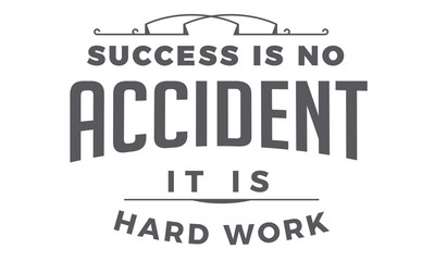 success is no accident it is hard work