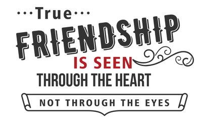 True friendship is seen through the heart not through the eyes.