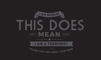 i am muslim this does not mean that i am a terrorist thank you for using your mind