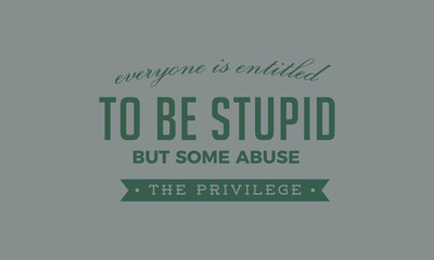 Everyone is entitled to be stupid, but some abuse the privilege.