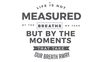 Life is not measured by the breaths we take, but by the moments that take our breath away.