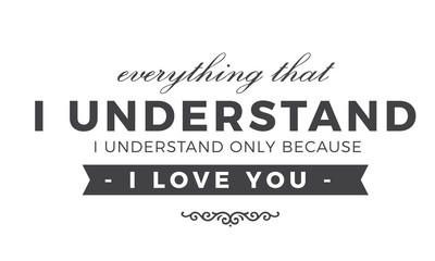 Everything that I understand, I understand only because I love.