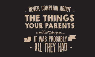 never complain about the things your parents culd not give you , it was probably all they had