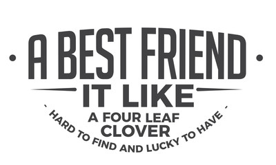 A best friend it like a four leaf clover - Hard to find, and lucky to have.