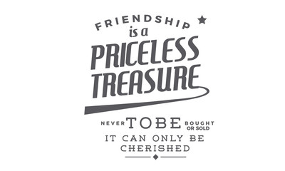 Friendship is a priceless treasure never to be bought or sold -- it can only be cherished.
