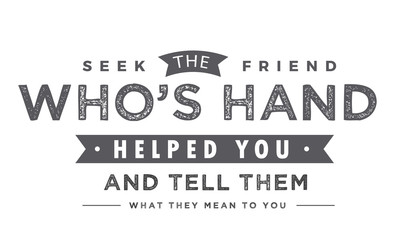 Seek the friend who's hand helped you and tell them what they mean to you.