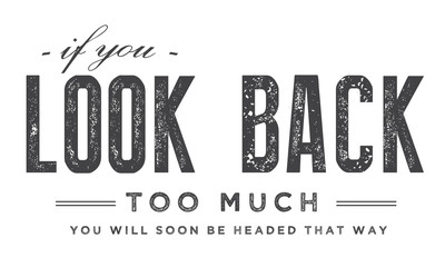 If you look back too much, you will soon be headed that way