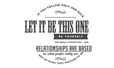 If you follow only one rule, let it be this one: Be yourself. The really strong boy-girl relationships are based on what people really are, not on what they pretend to be.