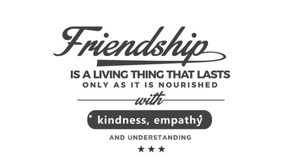 Friendship is a living thing that lasts only as long as it is nourished with kindness, empathy and understanding. what they mean to you