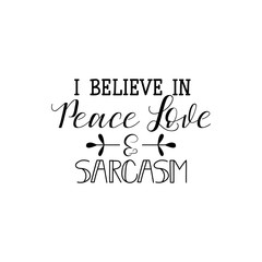 i believe in peace love and sarcasm. Calligraphy inspiration graphic design typography element for print. Hand written postcard. Print for poster, t-shirt, sweatshirt, sticker, label, bags.