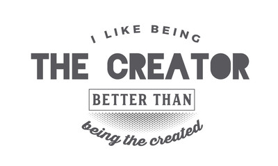 I like being the creator better than being the created.