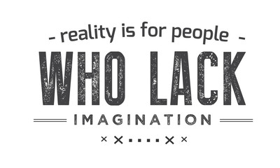 Reality is for people who lack imagination.