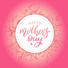 Happy Mothers Day card with flower background. Handwritten lettering. Calligraphy text.