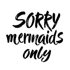 Sorry, mermaid only - hand drawn lettering quote isolated on the white background. Fun brush ink inscription for photo overlays, greeting card or t-shirt print, poster design.