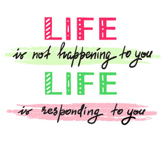 Life is not happening to you. Life is responding to you - handwritten motivational quote. Print for inspiring poster, t-shirt, bag, logo, greeting postcard, flyer, sticker, sweatshirt, cups.