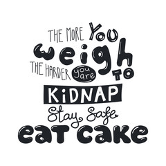 Hand drawn lettering funny quote The more you weigh the harder you are to kidnap Stay safe Eat cake. Isolated objects on white background. Black and white vector illustration. Design t-shirt, poster.