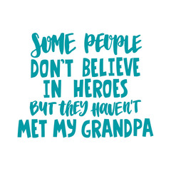 Hand drawn lettering quote - Some people don't believe in heroes, but they haven't met my grandpa. Modern calligraphy for photo overlay, cards, t-shirts, posters, mugs, etc.